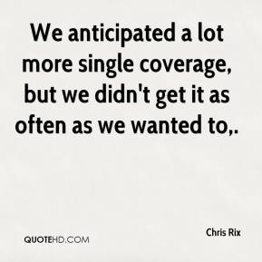 Chris Rix - We anticipated a lot more single coverage, but we didn't get it as often as we wanted to.