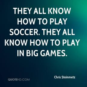 Chris Steinmetz - They all know how to play soccer. They all know how to play in big games.