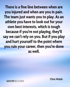 There is a fine line between when are you injured and when are you in pain. The team just wants you to play. As an athlete you have to look out for your own best interests, which is tough because if you're not playing, they'll say we can't rely on you. But if you play and hurt yourself to the point where you ruin your career, then you're done as well.