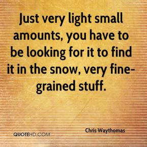 Just very light small amounts, you have to be looking for it to find it in the snow, very fine-grained stuff.
