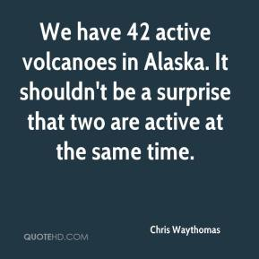 Chris Waythomas - We have 42 active volcanoes in Alaska. It shouldn't be a surprise that two are active at the same time.