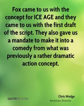 Fox came to us with the concept for ICE AGE and they came to us with the first draft of the script. They also gave us a mandate to make it into a comedy from what was previously a rather dramatic action concept.