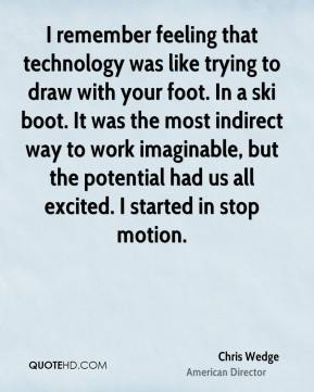 Chris Wedge - I remember feeling that technology was like trying to draw with your foot. In a ski boot. It was the most indirect way to work imaginable, but the potential had us all excited. I started in stop motion.