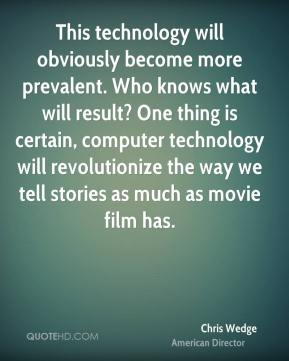 Chris Wedge - This technology will obviously become more prevalent. Who knows what will result? One thing is certain, computer technology will revolutionize the way we tell stories as much as movie film has.
