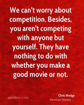 We can't worry about competition. Besides, you aren't competing with anyone but yourself. They have nothing to do with whether you make a good movie or not.