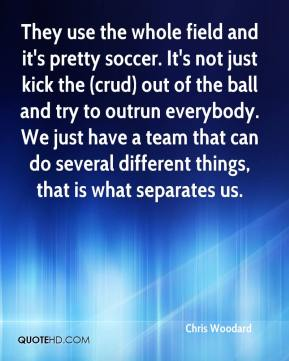 Chris Woodard - They use the whole field and it's pretty soccer. It's not just kick the (crud) out of the ball and try to outrun everybody. We just have a team that can do several different things, that is what separates us.