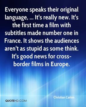 Christian Carion - Everyone speaks their original language, ... It's really new. It's the first time a film with subtitles made number one in France. It shows the audiences aren't as stupid as some think. It's good news for cross-border films in Europe.