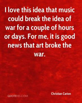 I love this idea that music could break the idea of war for a couple of hours or days. For me, it is good news that art broke the war.