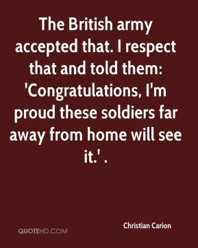 Christian Carion - The British army accepted that. I respect that and told them: 'Congratulations, I'm proud these soldiers far away from home will see it.' .