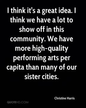 Christine Harris - I think it's a great idea. I think we have a lot to show off in this community. We have more high-quality performing arts per capita than many of our sister cities.