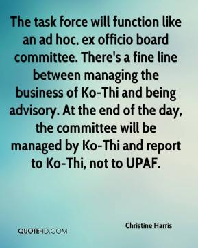 Christine Harris - The task force will function like an ad hoc, ex officio board committee. There's a fine line between managing the business of Ko-Thi and being advisory. At the end of the day, the committee will be managed by Ko-Thi and report to Ko-Thi, not to UPAF.