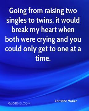 Christine Mazier - Going from raising two singles to twins, it would break my heart when both were crying and you could only get to one at a time.
