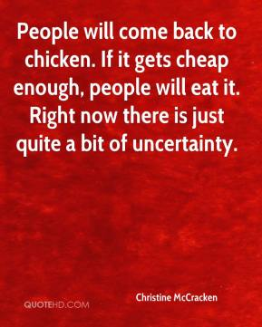 Christine McCracken - People will come back to chicken. If it gets cheap enough, people will eat it. Right now there is just quite a bit of uncertainty.