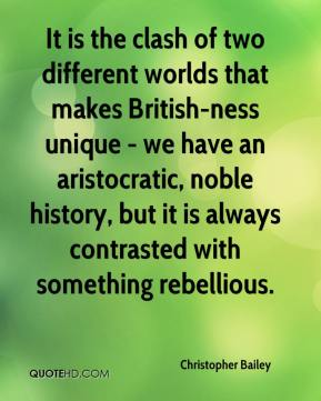 Christopher Bailey - It is the clash of two different worlds that makes British-ness unique - we have an aristocratic, noble history, but it is always contrasted with something rebellious.