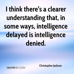 Christopher Jackson - I think there's a clearer understanding that, in some ways, intelligence delayed is intelligence denied.