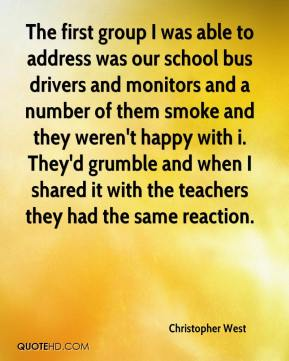 Christopher West - The first group I was able to address was our school bus drivers and monitors and a number of them smoke and they weren't happy with i. They'd grumble and when I shared it with the teachers they had the same reaction.