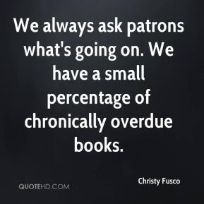 Christy Fusco - We always ask patrons what's going on. We have a small percentage of chronically overdue books.