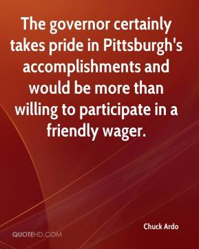 Chuck Ardo - The governor certainly takes pride in Pittsburgh's accomplishments and would be more than willing to participate in a friendly wager.