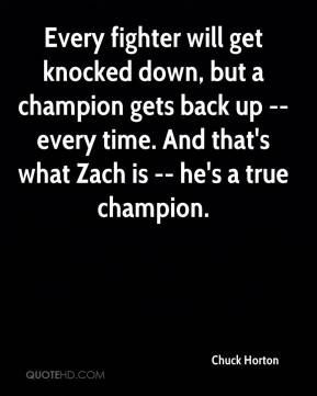 Chuck Horton - Every fighter will get knocked down, but a champion gets back up -- every time. And that's what Zach is -- he's a true champion.