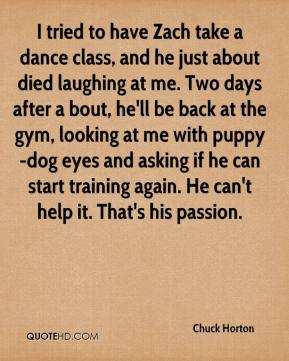 I tried to have Zach take a dance class, and he just about died laughing at me. Two days after a bout, he'll be back at the gym, looking at me with puppy-dog eyes and asking if he can start training again. He can't help it. That's his passion.