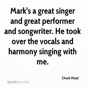 Chuck Mead - Mark's a great singer and great performer and songwriter. He took over the vocals and harmony singing with me.