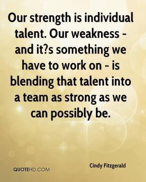 Cindy Fitzgerald - Our strength is individual talent. Our weakness - and it?s something we have to work on - is blending that talent into a team as strong as we can possibly be.