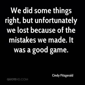 Cindy Fitzgerald - We did some things right, but unfortunately we lost because of the mistakes we made. It was a good game.