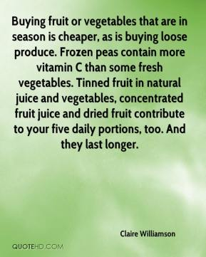 Buying fruit or vegetables that are in season is cheaper, as is buying loose produce. Frozen peas contain more vitamin C than some fresh vegetables. Tinned fruit in natural juice and vegetables, concentrated fruit juice and dried fruit contribute to your five daily portions, too. And they last longer.
