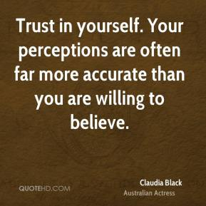 Claudia Black - Trust in yourself. Your perceptions are often far more accurate than you are willing to believe.