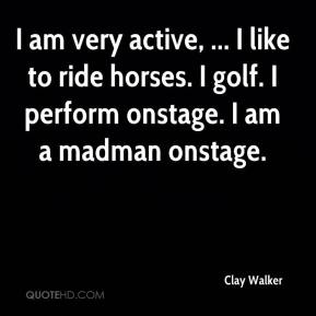 Clay Walker - I am very active, ... I like to ride horses. I golf. I perform onstage. I am a madman onstage.