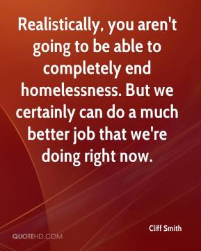 Cliff Smith - Realistically, you aren't going to be able to completely end homelessness. But we certainly can do a much better job that we're doing right now.