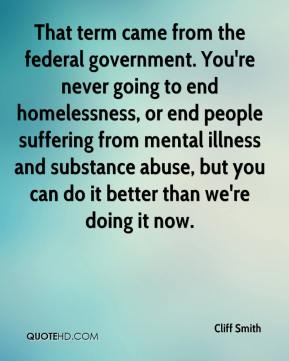 Cliff Smith - That term came from the federal government. You're never going to end homelessness, or end people suffering from mental illness and substance abuse, but you can do it better than we're doing it now.