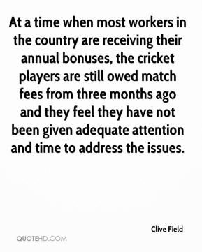 Clive Field - At a time when most workers in the country are receiving their annual bonuses, the cricket players are still owed match fees from three months ago and they feel they have not been given adequate attention and time to address the issues.