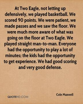 Cole Maxwell - At Two Eagle, not letting up defensively, we played basketball. We scored 90 points. We were patient, we made passes and we saw the floor. We were much more aware of what was going on the floor at Two Eagle. We played straight man-to-man. Everyone had the opportunity to play a lot of minutes; the kids had the opportunity to get experience. We had good scoring and very good defense.