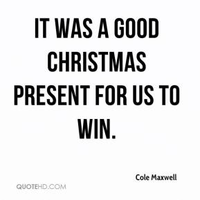 Cole Maxwell - It was a good Christmas present for us to win.