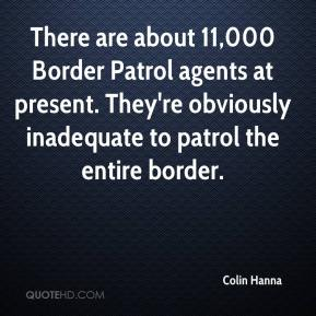 Colin Hanna - There are about 11,000 Border Patrol agents at present. They're obviously inadequate to patrol the entire border.