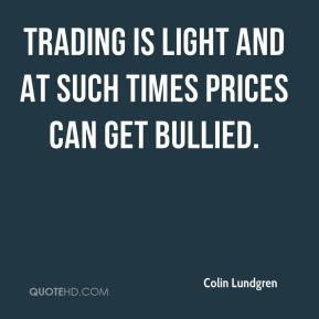 Colin Lundgren - Trading is light and at such times prices can get bullied.