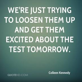 Colleen Kennedy - We're just trying to loosen them up and get them excited about the test tomorrow.