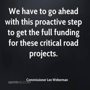 Commissioner Lee Weberman - We have to go ahead with this proactive step to get the full funding for these critical road projects.