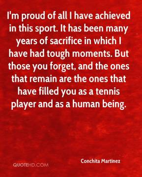 Conchita Martinez - I'm proud of all I have achieved in this sport. It has been many years of sacrifice in which I have had tough moments. But those you forget, and the ones that remain are the ones that have filled you as a tennis player and as a human being.