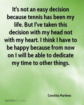 Conchita Martinez - It's not an easy decision because tennis has been my life. But I've taken this decision with my head not with my heart. I think I have to be happy because from now on I will be able to dedicate my time to other things.
