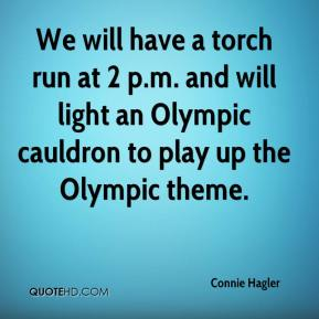 Connie Hagler - We will have a torch run at 2 p.m. and will light an Olympic cauldron to play up the Olympic theme.