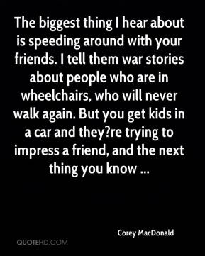 Corey MacDonald - The biggest thing I hear about is speeding around with your friends. I tell them war stories about people who are in wheelchairs, who will never walk again. But you get kids in a car and they?re trying to impress a friend, and the next thing you know ...