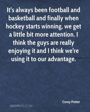 Corey Potter - It's always been football and basketball and finally when hockey starts winning, we get a little bit more attention. I think the guys are really enjoying it and I think we're using it to our advantage.