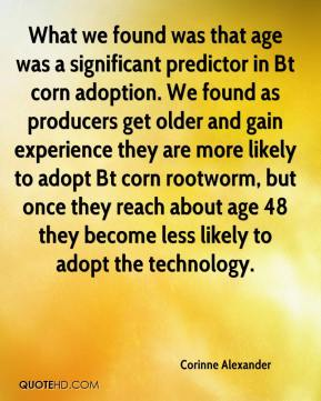 Corinne Alexander - What we found was that age was a significant predictor in Bt corn adoption. We found as producers get older and gain experience they are more likely to adopt Bt corn rootworm, but once they reach about age 48 they become less likely to adopt the technology.