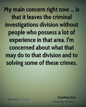 Courtney Cox - My main concern right now ... is that it leaves the criminal investigations division without people who possess a lot of experience in that area. I'm concerned about what that may do to that division and to solving some of these crimes.