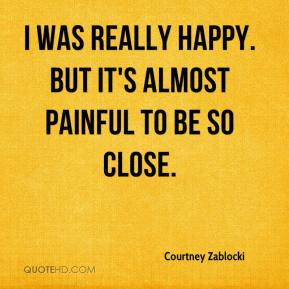 Courtney Zablocki - I was really happy. But it's almost painful to be so close.