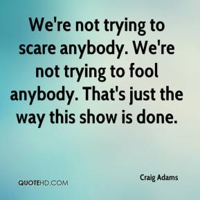 Craig Adams - We're not trying to scare anybody. We're not trying to fool anybody. That's just the way this show is done.