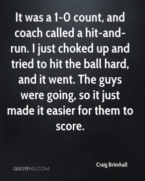 Craig Brimhall - It was a 1-0 count, and coach called a hit-and-run. I just choked up and tried to hit the ball hard, and it went. The guys were going, so it just made it easier for them to score.