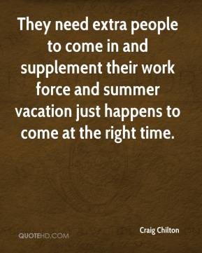 Craig Chilton - They need extra people to come in and supplement their work force and summer vacation just happens to come at the right time.